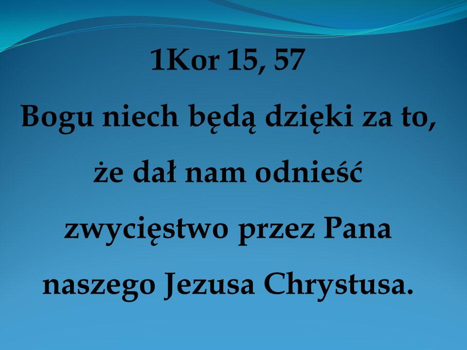 1Kor 15, 57 Bogu niech będą dzięki za to, że dał nam odnieść zwycięstwo przez Pana naszego Jezusa Chrystusa.