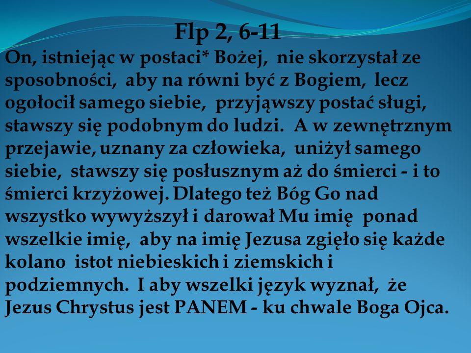 Flp 2, 6-11 On, istniejąc w postaci* Bożej, nie skorzystał ze sposobności, aby na równi być z Bogiem, lecz ogołocił samego siebie, przyjąwszy postać s