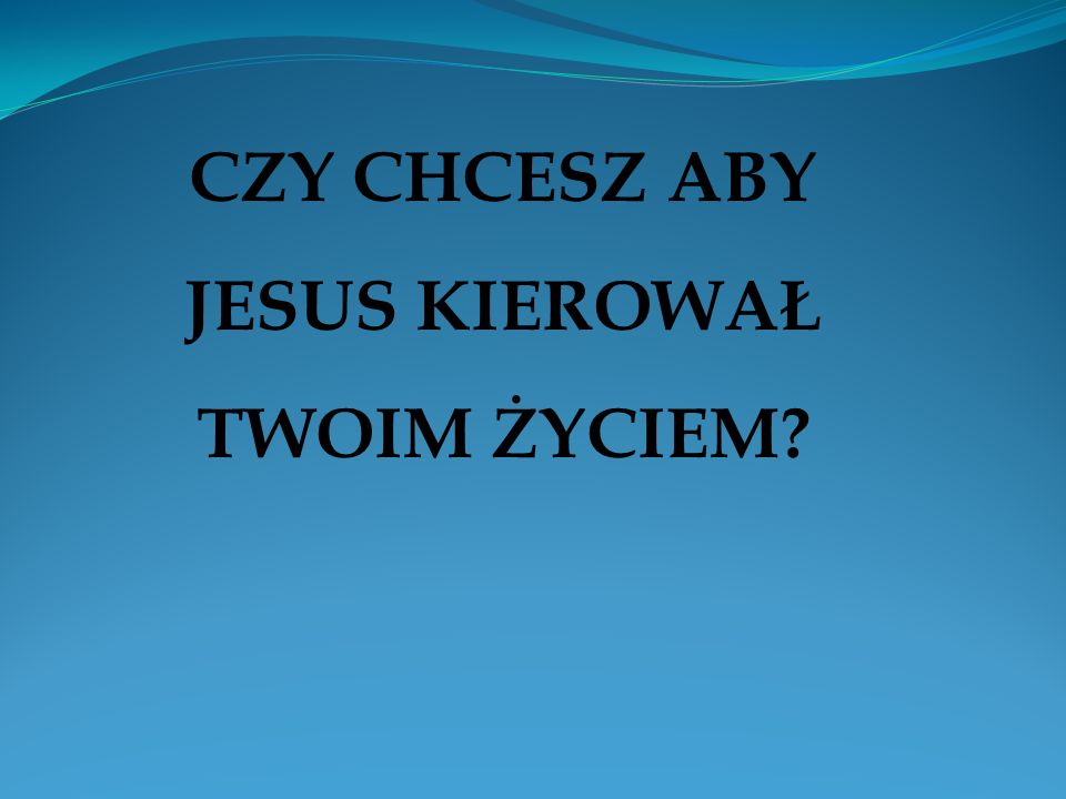 CZY CHCESZ ABY JESUS KIEROWAŁ TWOIM ŻYCIEM?
