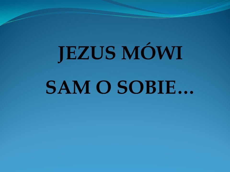 JEZUS MÓWI SAM O SOBIE…