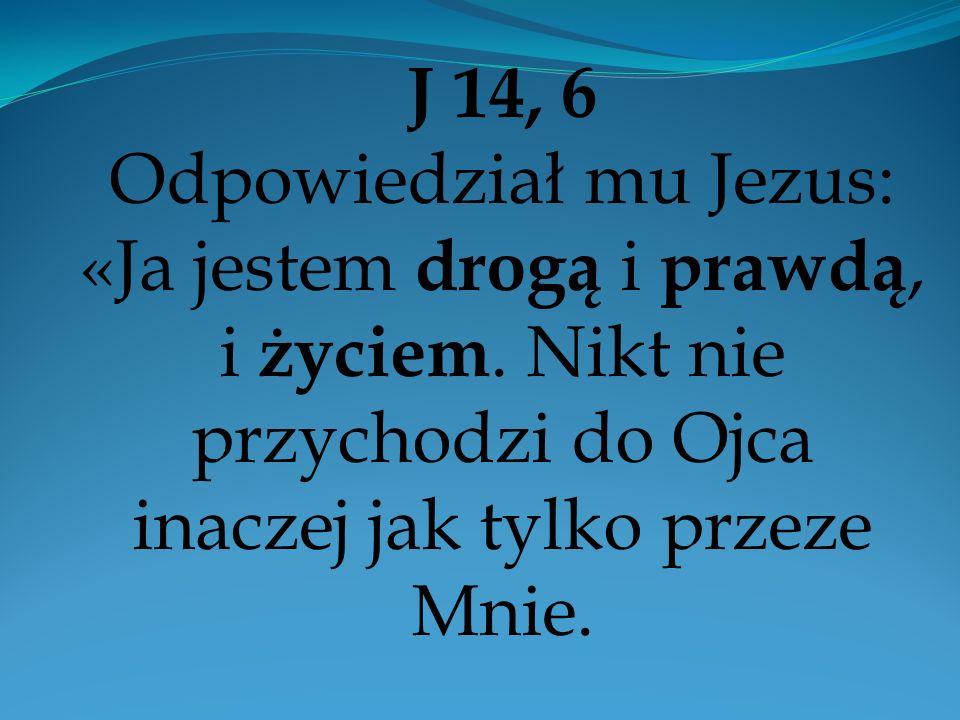 J 14, 6 Odpowiedział mu Jezus: «Ja jestem drogą i prawdą, i życiem. Nikt nie przychodzi do Ojca inaczej jak tylko przeze Mnie.