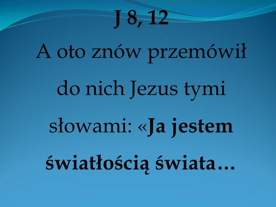 J 8, 12 A oto znów przemówił do nich Jezus tymi słowami: « Ja jestem światłością świata…