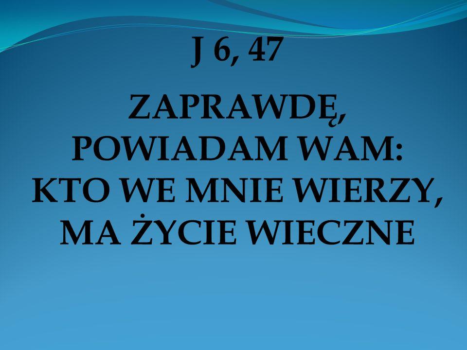 J 6, 47 ZAPRAWDĘ, POWIADAM WAM: KTO WE MNIE WIERZY, MA ŻYCIE WIECZNE
