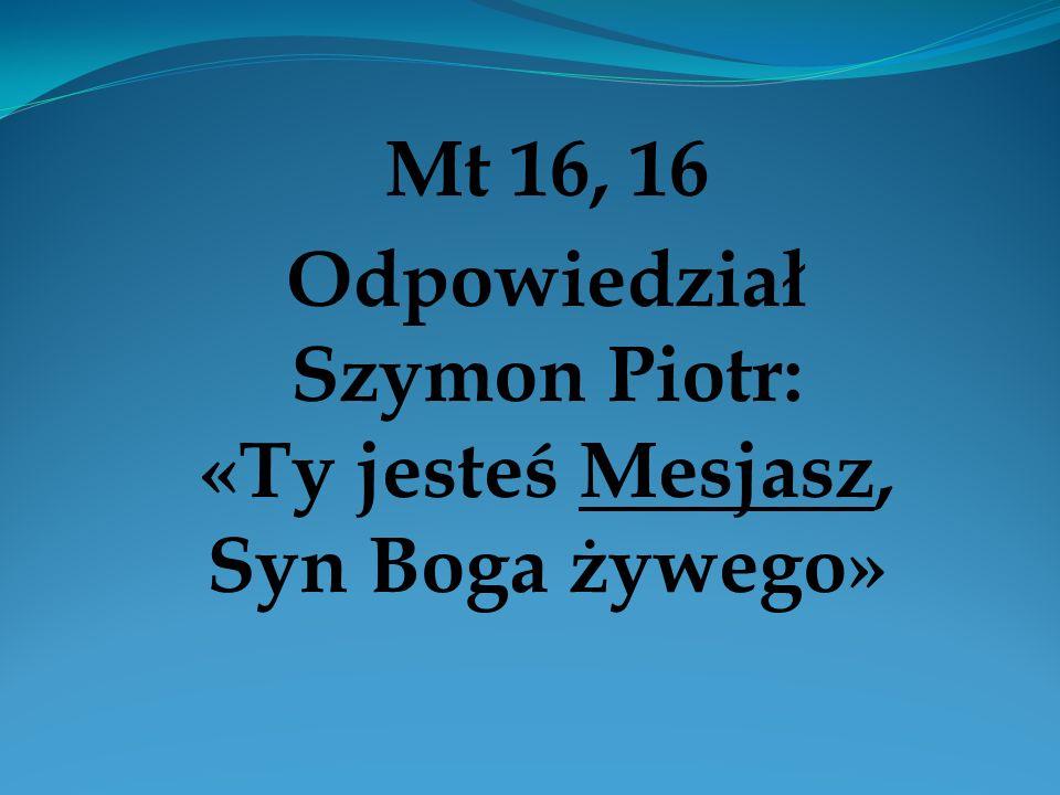 Mt 16, 16 Odpowiedział Szymon Piotr: «Ty jesteś Mesjasz, Syn Boga żywego»