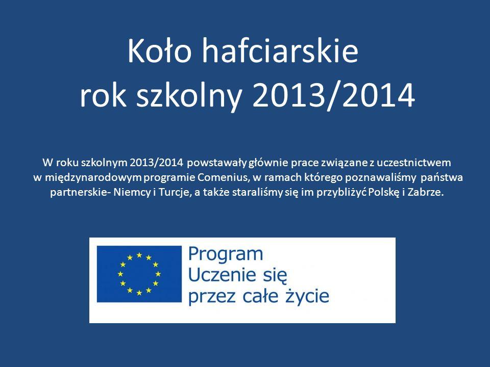 Koło hafciarskie rok szkolny 2013/2014 W roku szkolnym 2013/2014 powstawały głównie prace związane z uczestnictwem w międzynarodowym programie Comenius, w ramach którego poznawaliśmy państwa partnerskie- Niemcy i Turcje, a także staraliśmy się im przybliżyć Polskę i Zabrze.