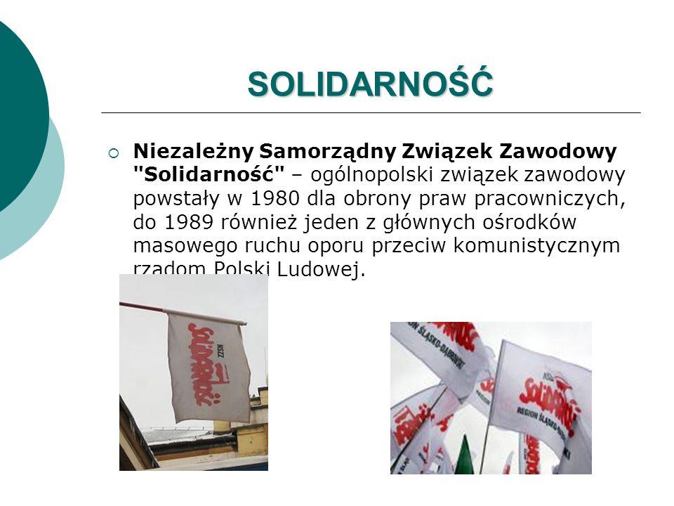 SOLIDARNOŚĆ  Niezależny Samorządny Związek Zawodowy Solidarność – ogólnopolski związek zawodowy powstały w 1980 dla obrony praw pracowniczych, do 1989 również jeden z głównych ośrodków masowego ruchu oporu przeciw komunistycznym rządom Polski Ludowej.