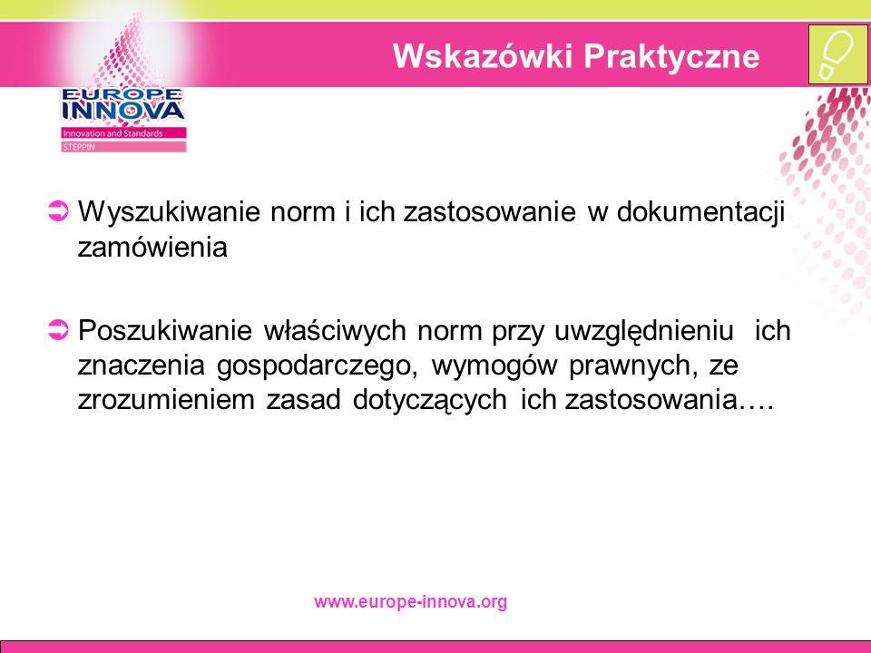 www.europe-innova.org Wskazówki Praktyczne  Wyszukiwanie norm i ich zastosowanie w dokumentacji zamówienia  Poszukiwanie właściwych norm przy uwzględnieniu ich znaczenia gospodarczego, wymogów prawnych, ze zrozumieniem zasad dotyczących ich zastosowania….