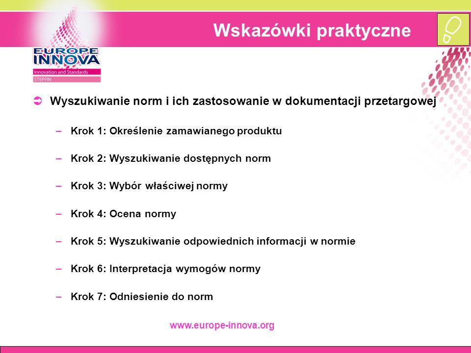 www.europe-innova.org Wskazówki praktyczne  Wyszukiwanie norm i ich zastosowanie w dokumentacji przetargowej –Krok 1: Określenie zamawianego produktu –Krok 2: Wyszukiwanie dostępnych norm –Krok 3: Wybór właściwej normy –Krok 4: Ocena normy –Krok 5: Wyszukiwanie odpowiednich informacji w normie –Krok 6: Interpretacja wymogów normy –Krok 7: Odniesienie do norm