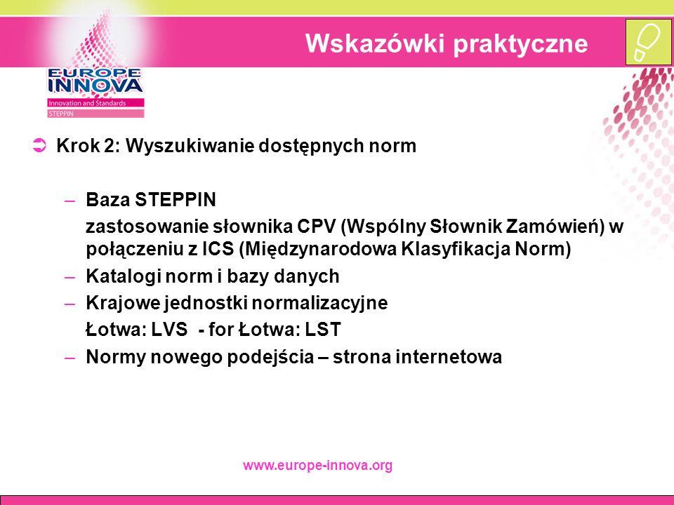 www.europe-innova.org Wskazówki praktyczne  Krok 2: Wyszukiwanie dostępnych norm –Baza STEPPIN zastosowanie słownika CPV (Wspólny Słownik Zamówień) w połączeniu z ICS (Międzynarodowa Klasyfikacja Norm) –Katalogi norm i bazy danych –Krajowe jednostki normalizacyjne Łotwa: LVS - for Łotwa: LST –Normy nowego podejścia – strona internetowa