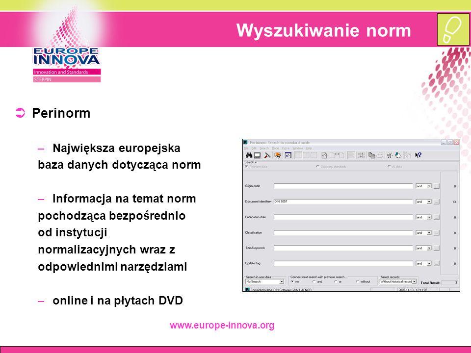 www.europe-innova.org Wyszukiwanie norm  Perinorm –Największa europejska baza danych dotycząca norm –Informacja na temat norm pochodząca bezpośrednio od instytucji normalizacyjnych wraz z odpowiednimi narzędziami –online i na płytach DVD