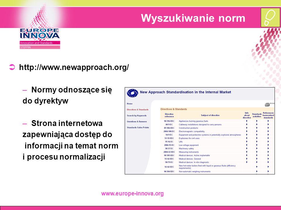 www.europe-innova.org Wyszukiwanie norm  http://www.newapproach.org/ –Normy odnoszące się do dyrektyw –Strona internetowa zapewniająca dostęp do informacji na temat norm i procesu normalizacji