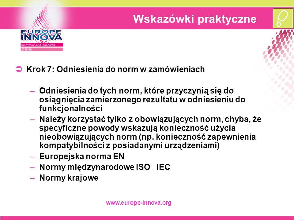 www.europe-innova.org Wskazówki praktyczne  Krok 7: Odniesienia do norm w zamówieniach –Odniesienia do tych norm, które przyczynią się do osiągnięcia zamierzonego rezultatu w odniesieniu do funkcjonalności –Należy korzystać tylko z obowiązujących norm, chyba, że specyficzne powody wskazują konieczność użycia nieobowiązujących norm (np.
