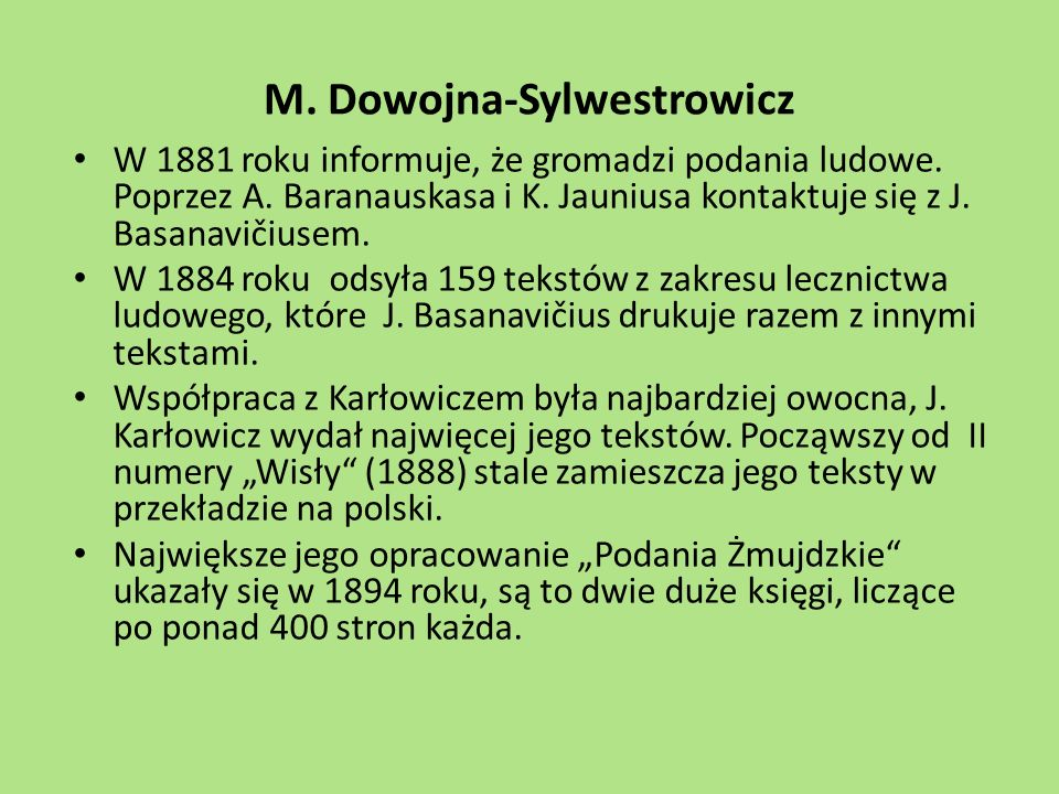 M. Dowojna-Sylwestrowicz W 1881 roku informuje, że gromadzi podania ludowe. Poprzez A. Baranauskasa i K. Jauniusa kontaktuje się z J. Basanavičiusem.