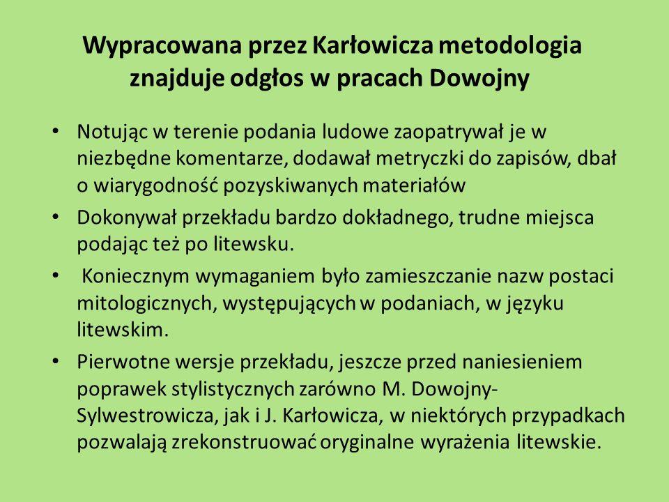 Wypracowana przez Karłowicza metodologia znajduje odgłos w pracach Dowojny Notując w terenie podania ludowe zaopatrywał je w niezbędne komentarze, dodawał metryczki do zapisów, dbał o wiarygodność pozyskiwanych materiałów Dokonywał przekładu bardzo dokładnego, trudne miejsca podając też po litewsku.