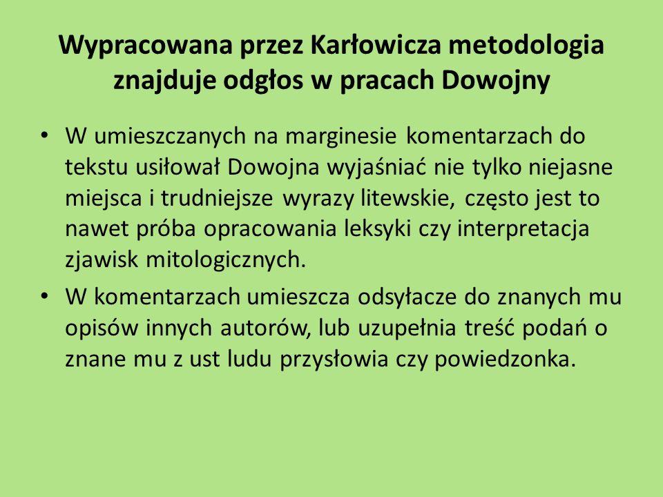 Wypracowana przez Karłowicza metodologia znajduje odgłos w pracach Dowojny W umieszczanych na marginesie komentarzach do tekstu usiłował Dowojna wyjaśniać nie tylko niejasne miejsca i trudniejsze wyrazy litewskie, często jest to nawet próba opracowania leksyki czy interpretacja zjawisk mitologicznych.