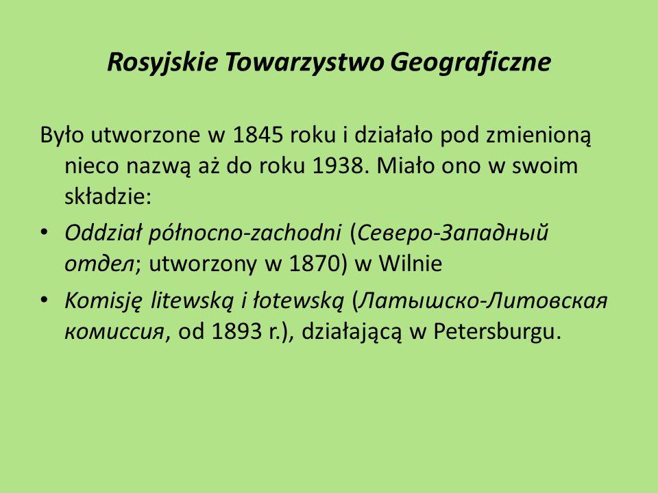 Rosyjskie Towarzystwo Geograficzne Było utworzone w 1845 roku i działało pod zmienioną nieco nazwą aż do roku 1938. Miało ono w swoim składzie: Oddzia