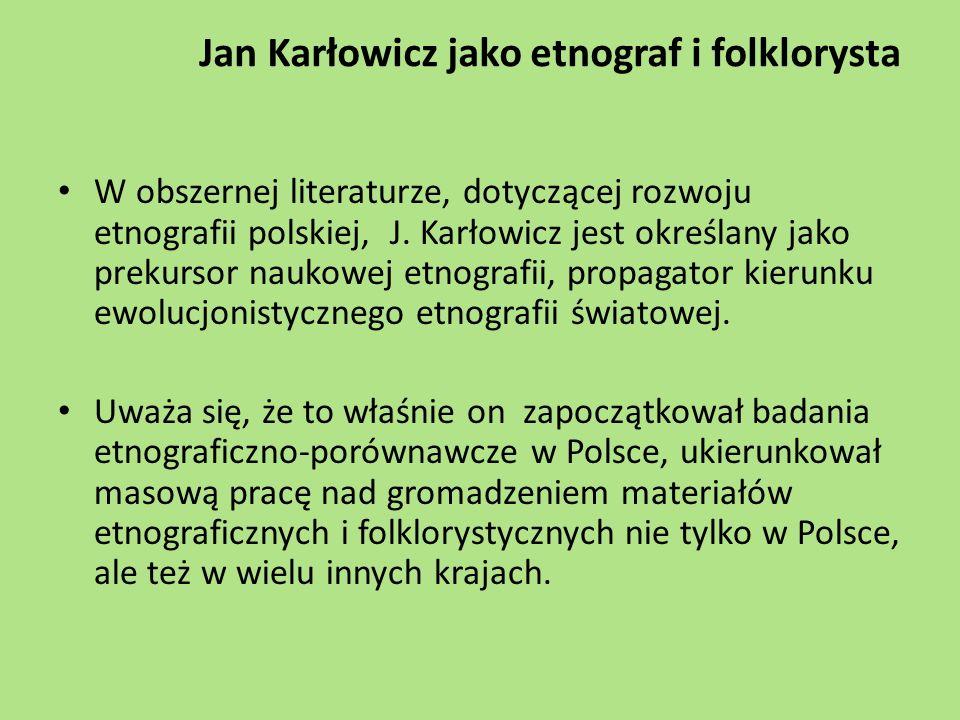 Jan Karłowicz jako etnograf i folklorysta W obszernej literaturze, dotyczącej rozwoju etnografii polskiej, J. Karłowicz jest określany jako prekursor