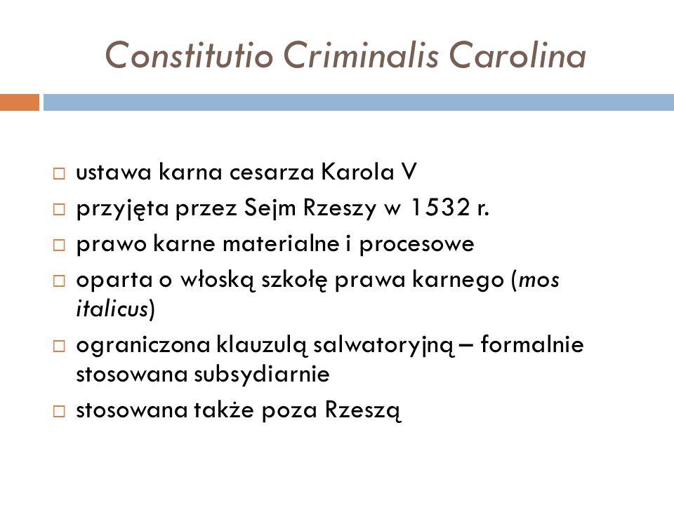 Constitutio Criminalis Carolina  ustawa karna cesarza Karola V  przyjęta przez Sejm Rzeszy w 1532 r.  prawo karne materialne i procesowe  oparta o