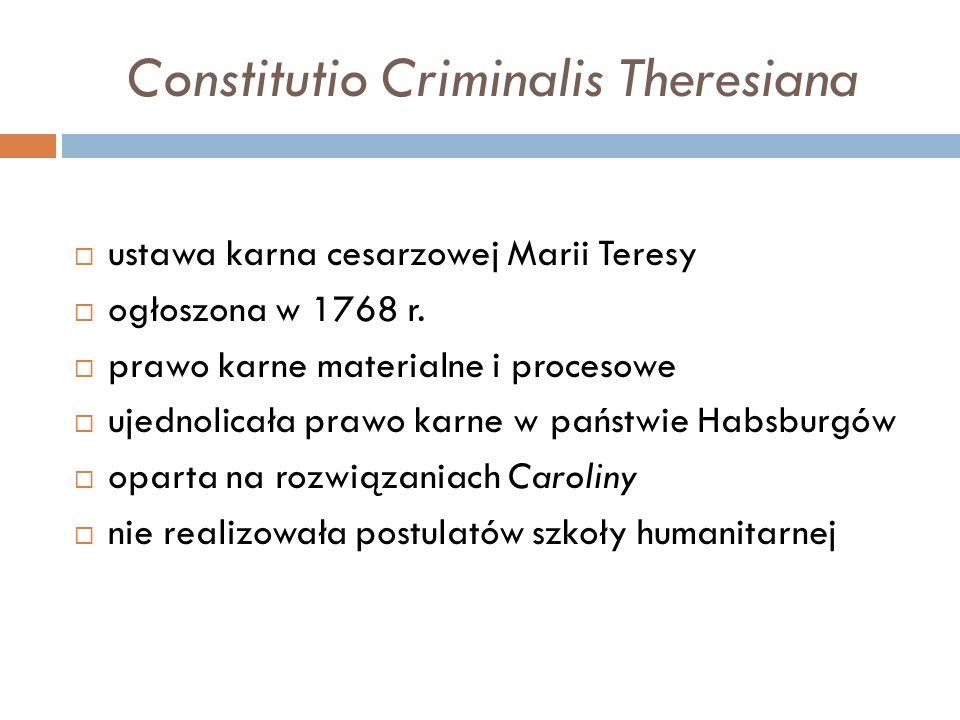 Constitutio Criminalis Theresiana  ustawa karna cesarzowej Marii Teresy  ogłoszona w 1768 r.  prawo karne materialne i procesowe  ujednolicała pra