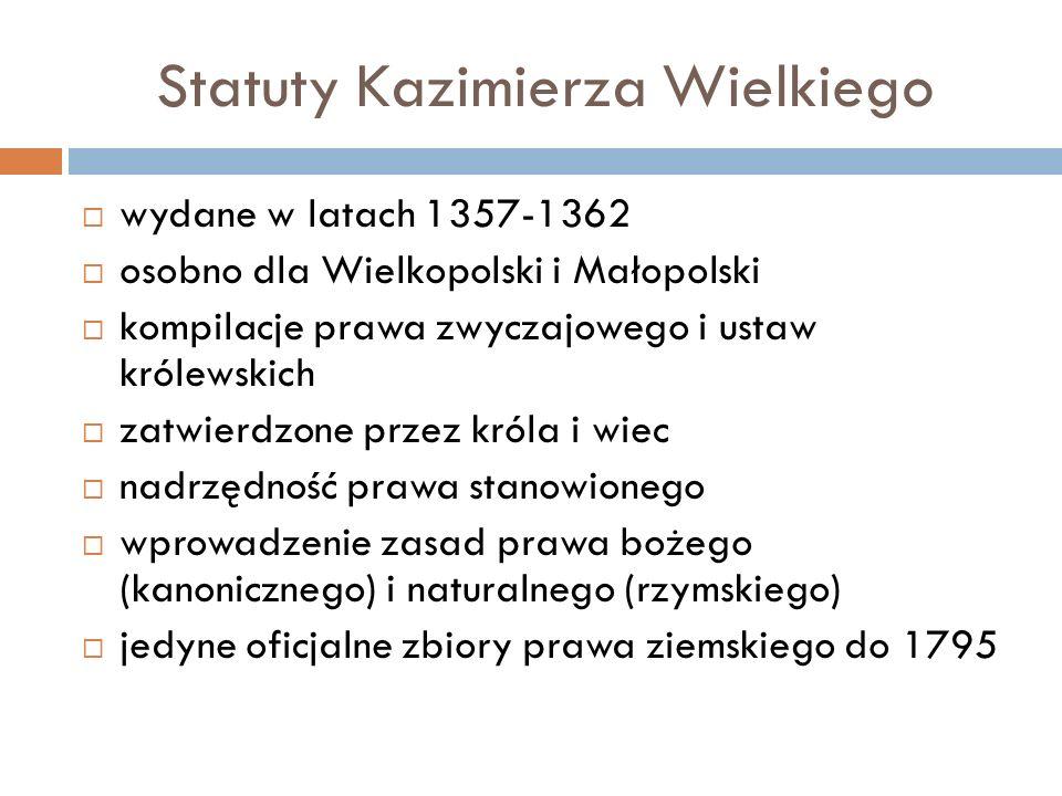 Statuty Kazimierza Wielkiego  wydane w latach 1357-1362  osobno dla Wielkopolski i Małopolski  kompilacje prawa zwyczajowego i ustaw królewskich 