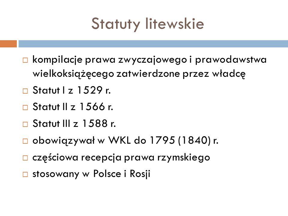 Statuty litewskie  kompilacje prawa zwyczajowego i prawodawstwa wielkoksiążęcego zatwierdzone przez władcę  Statut I z 1529 r.  Statut II z 1566 r.