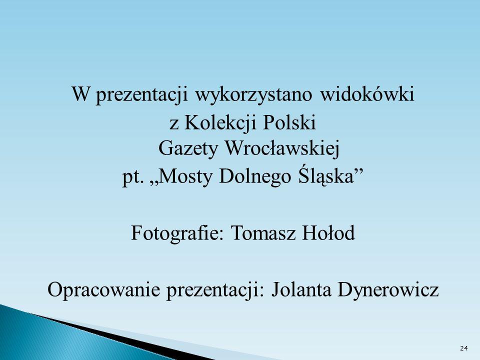 """W prezentacji wykorzystano widokówki z Kolekcji Polski Gazety Wrocławskiej pt. """"Mosty Dolnego Śląska"""" Fotografie: Tomasz Hołod Opracowanie prezentacji"""