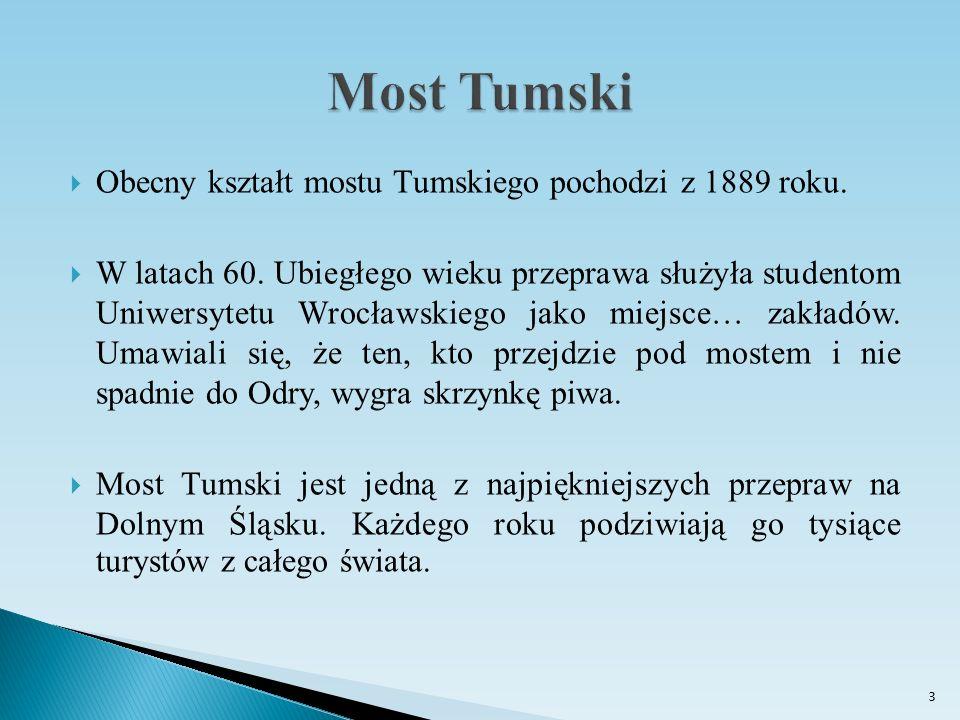  Obecny kształt mostu Tumskiego pochodzi z 1889 roku.  W latach 60. Ubiegłego wieku przeprawa służyła studentom Uniwersytetu Wrocławskiego jako miej
