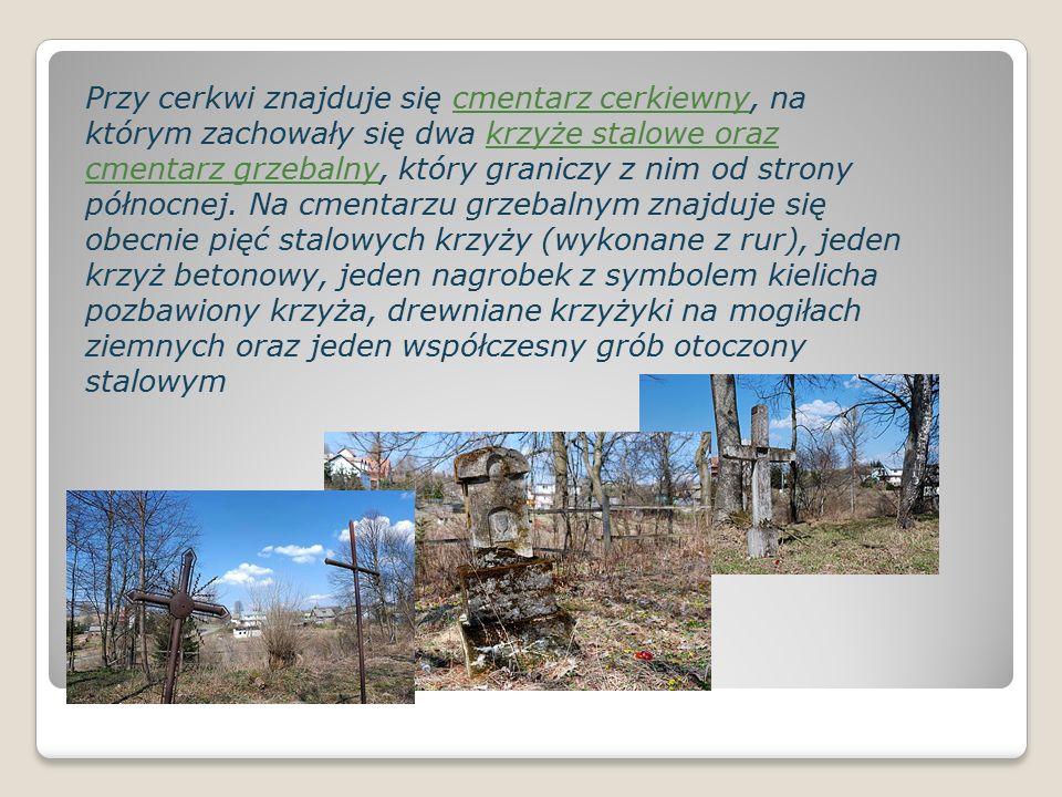 Przy cerkwi znajduje się cmentarz cerkiewny, na którym zachowały się dwa krzyże stalowe oraz cmentarz grzebalny, który graniczy z nim od strony północnej.