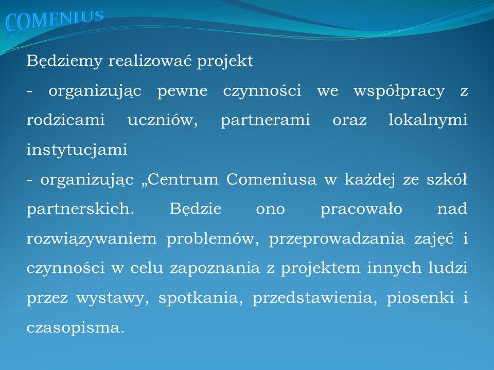 """Będziemy realizować projekt - organizując pewne czynności we współpracy z rodzicami uczniów, partnerami oraz lokalnymi instytucjami - organizując """"Centrum Comeniusa w każdej ze szkół partnerskich."""