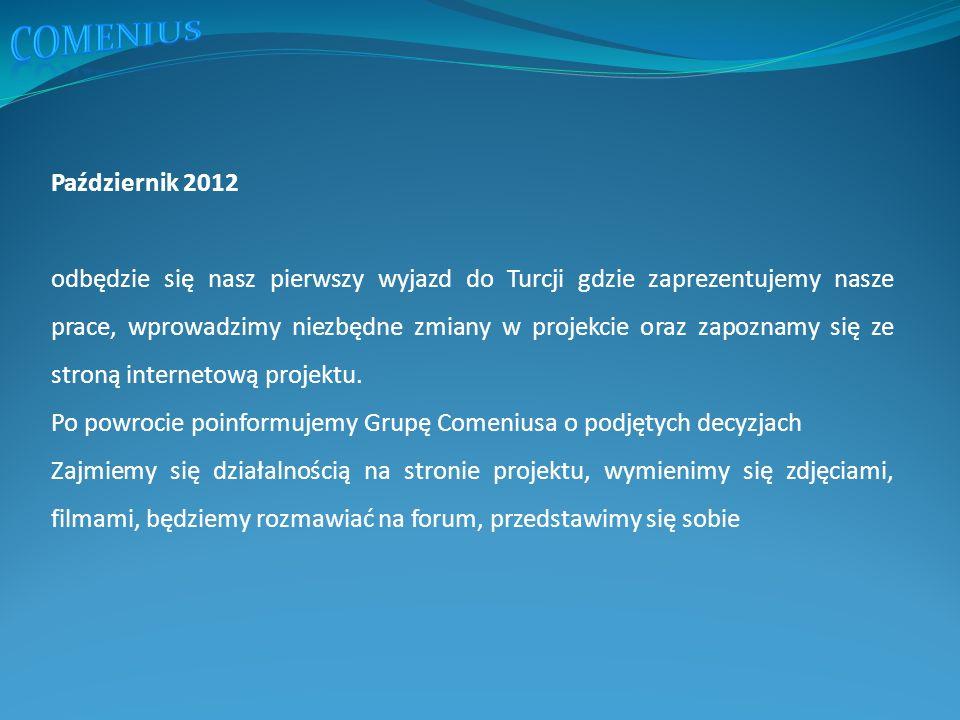 Październik 2012 odbędzie się nasz pierwszy wyjazd do Turcji gdzie zaprezentujemy nasze prace, wprowadzimy niezbędne zmiany w projekcie oraz zapoznamy się ze stroną internetową projektu.