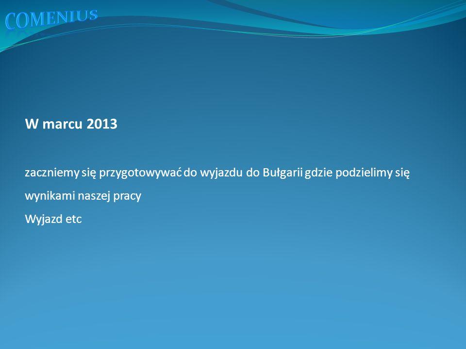 W marcu 2013 zaczniemy się przygotowywać do wyjazdu do Bułgarii gdzie podzielimy się wynikami naszej pracy Wyjazd etc
