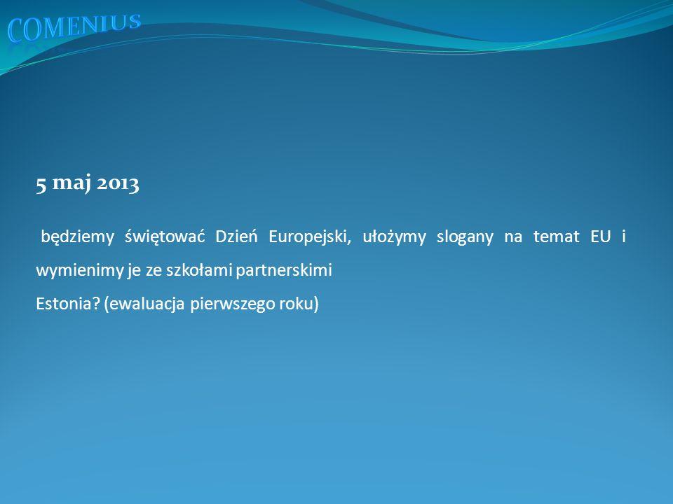 5 maj 2013 będziemy świętować Dzień Europejski, ułożymy slogany na temat EU i wymienimy je ze szkołami partnerskimi Estonia.