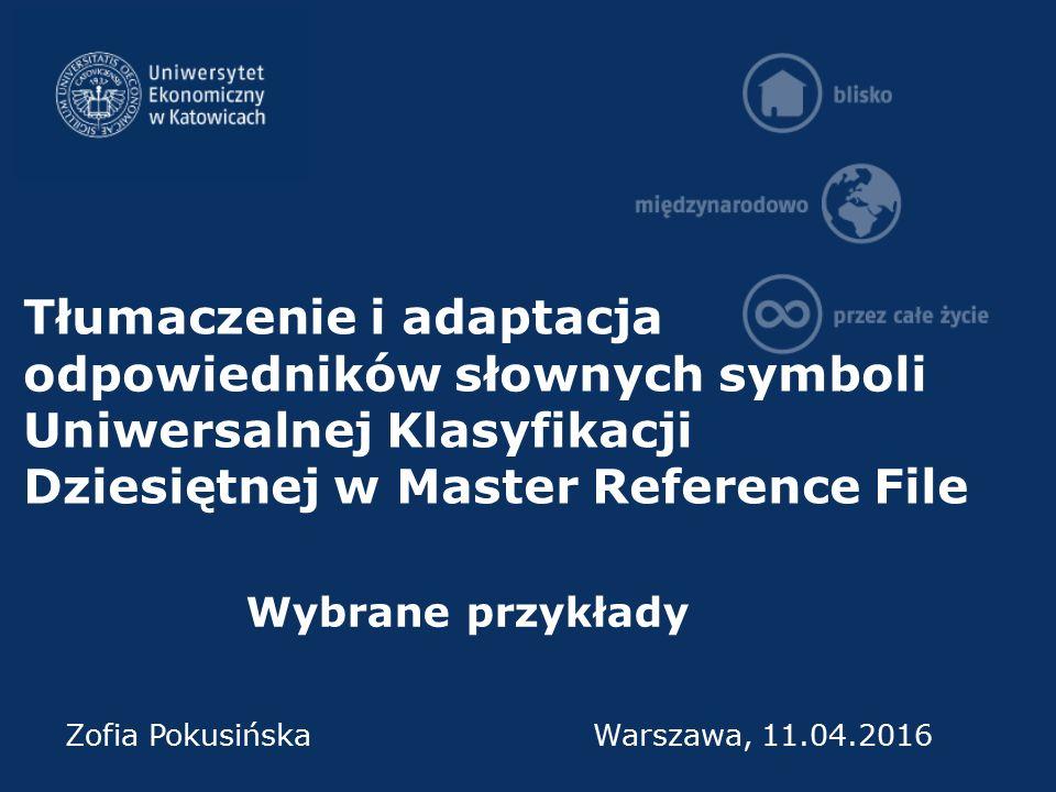 Tłumaczenie i adaptacja odpowiedników słownych symboli Uniwersalnej Klasyfikacji Dziesiętnej w Master Reference File Wybrane przykłady Zofia Pokusińsk