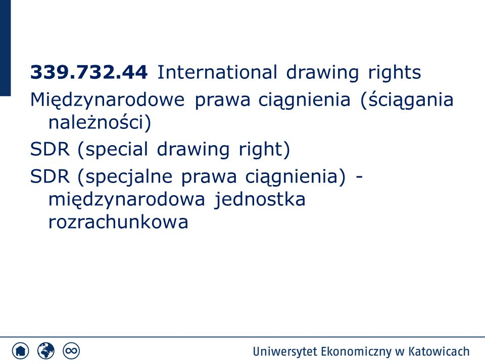 339.732.44 International drawing rights Międzynarodowe prawa ciągnienia (ściągania należności) SDR (special drawing right) SDR (specjalne prawa ciągnienia) - międzynarodowa jednostka rozrachunkowa