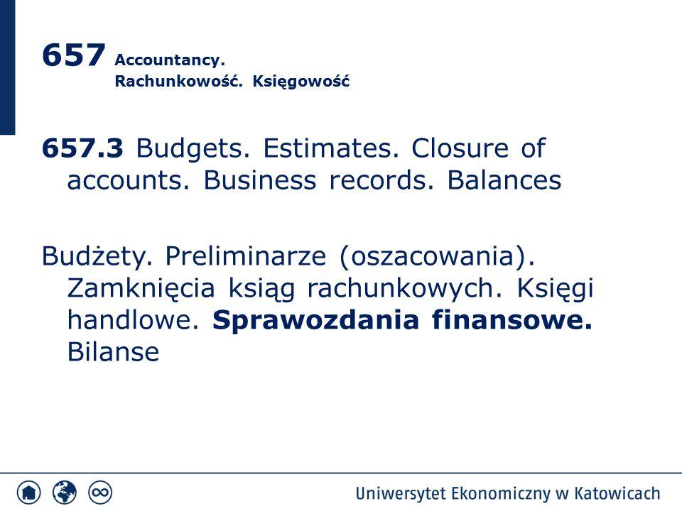 657 Accountancy. Rachunkowość. Księgowość 657.3 Budgets. Estimates. Closure of accounts. Business records. Balances Budżety. Preliminarze (oszacowania