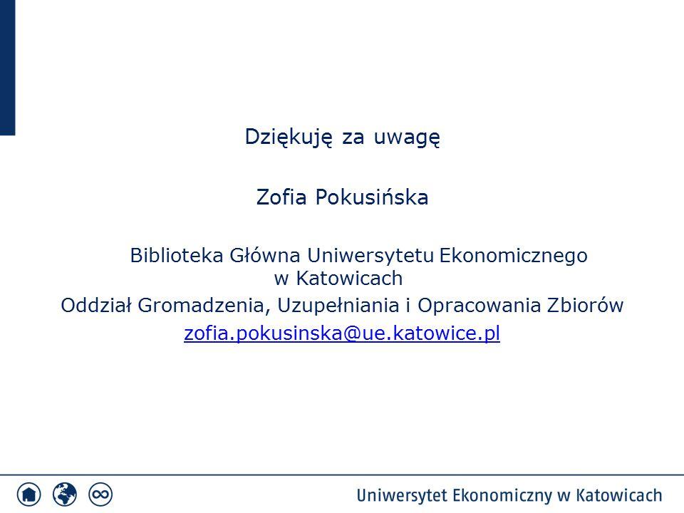 Dziękuję za uwagę Zofia Pokusińska Biblioteka Główna Uniwersytetu Ekonomicznego w Katowicach Oddział Gromadzenia, Uzupełniania i Opracowania Zbiorów zofia.pokusinska@ue.katowice.pl