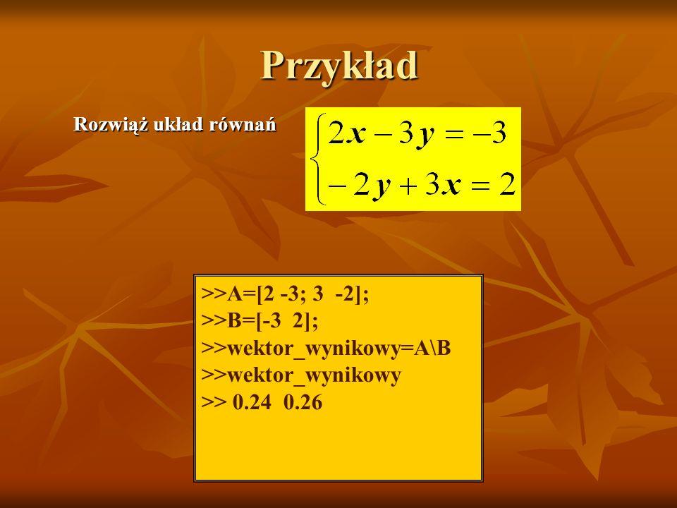 Przykład >>A=[2 -3; 3 -2]; >>B=[-3 2]; >>wektor_wynikowy=A\B >>wektor_wynikowy >> 0.24 0.26 Rozwiąż układ równań
