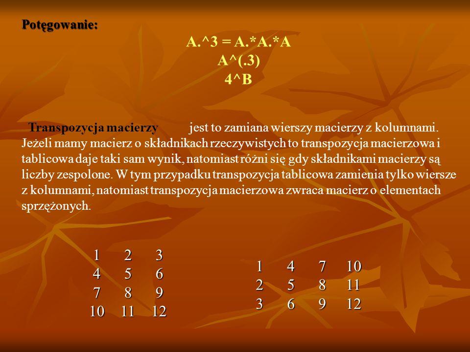 Potęgowanie: A.^3 = A.*A.*A A^(.3) 4^B Transpozycja macierzy jest to zamiana wierszy macierzy z kolumnami.