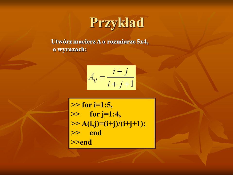 Przykład >> for i=1:5, >> for j=1:4, >> A(i,j)=(i+j)/(i+j+1); >> end Utwórz macierz A o rozmiarze 5x4, o wyrazach: o wyrazach: