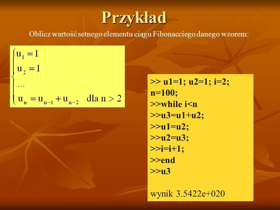 Przykład Oblicz wartość setnego elementu ciągu Fibonacciego danego wzorem: >> u1=1; u2=1; i=2; n=100; >>while i<n >>u3=u1+u2; >>u1=u2; >>u2=u3; >>i=i+1; >>end >>u3 wynik 3.5422e+020