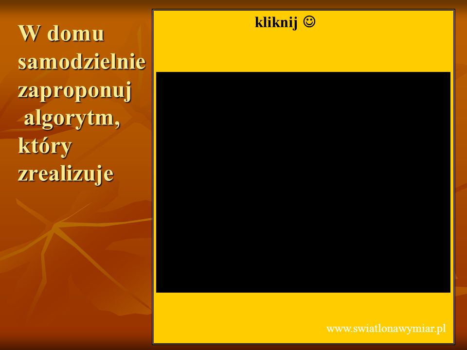 W domu samodzielnie zaproponuj algorytm, który zrealizuje kliknij www.swiatlonawymiar.pl