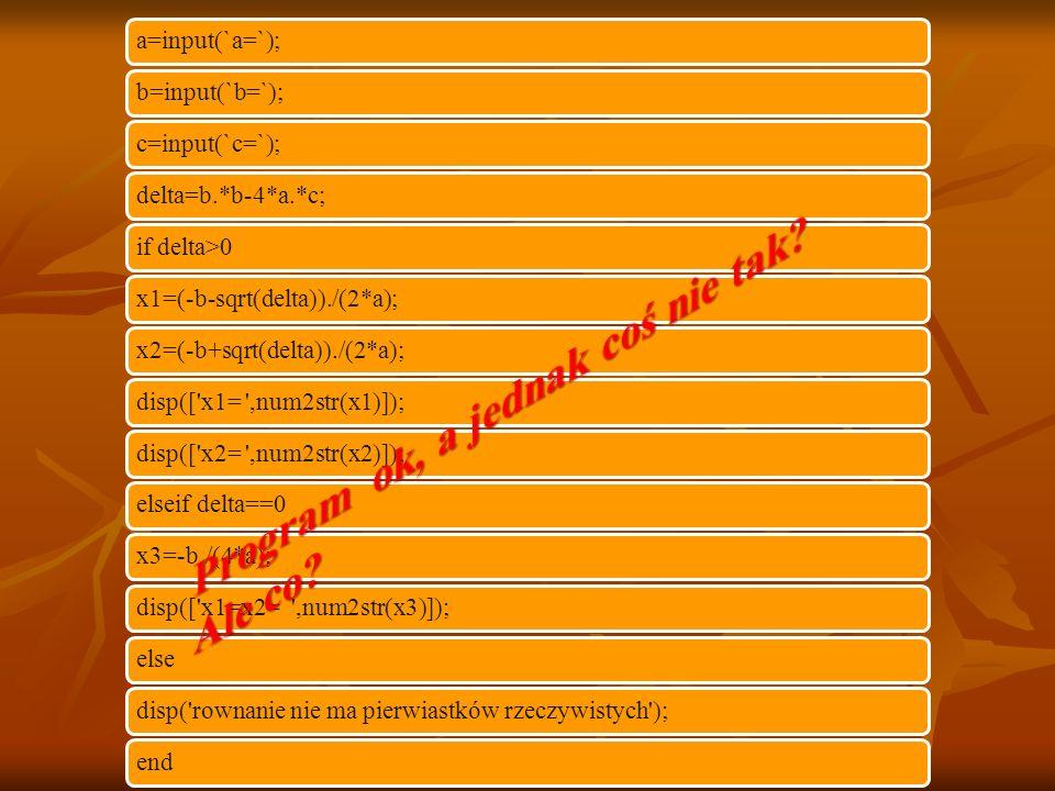 a=input(`a=`); b=input(`b=`); c=input(`c=`); delta=b.*b-4*a.*c; if delta>0 x1=(-b-sqrt(delta))./(2*a); x2=(-b+sqrt(delta))./(2*a); disp([ x1= ,num2str(x1)]); disp([ x2= ,num2str(x2)]); elseif delta==0 x3=-b./(4*a); disp([ x1=x2= ,num2str(x3)]); else disp( rownanie nie ma pierwiastków rzeczywistych ); end