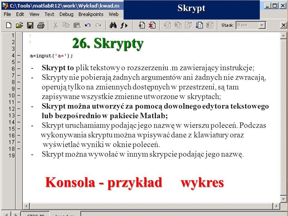 26. Skrypty -Skrypt to plik tekstowy o rozszerzeniu.m zawierający instrukcje; -Skrypty nie pobierają żadnych argumentów ani żadnych nie zwracają, oper