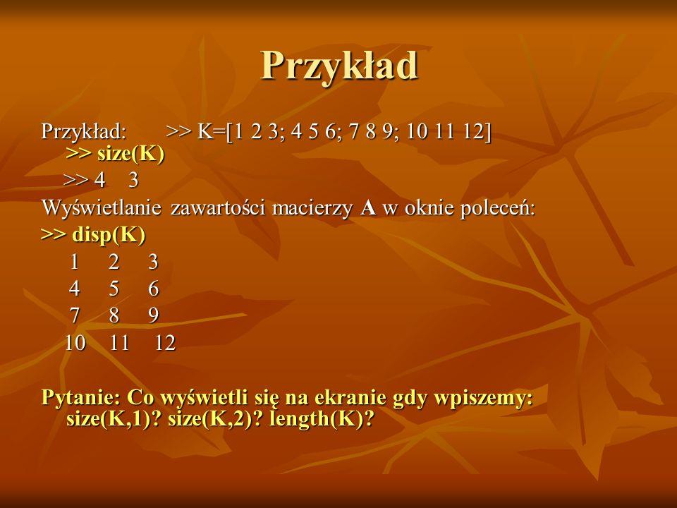 Przykład Przykład: >> K=[1 2 3; 4 5 6; 7 8 9; 10 11 12] >> size(K) >> 4 3 >> 4 3 Wyświetlanie zawartości macierzy A w oknie poleceń: >> disp(K) 1 2 3 1 2 3 4 5 6 4 5 6 7 8 9 7 8 9 10 11 12 10 11 12 Pytanie: Co wyświetli się na ekranie gdy wpiszemy: size(K,1).