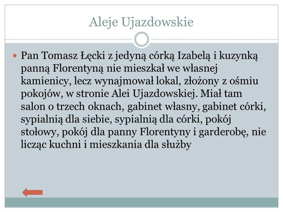Aleje Ujazdowskie Pan Tomasz Łęcki z jedyną córką Izabelą i kuzynką panną Florentyną nie mieszkał we własnej kamienicy, lecz wynajmował lokal, złożony z ośmiu pokojów, w stronie Alei Ujazdowskiej.