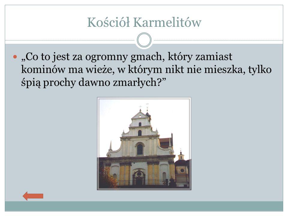 """Kościół Karmelitów """"Co to jest za ogromny gmach, który zamiast kominów ma wieże, w którym nikt nie mieszka, tylko śpią prochy dawno zmarłych?"""
