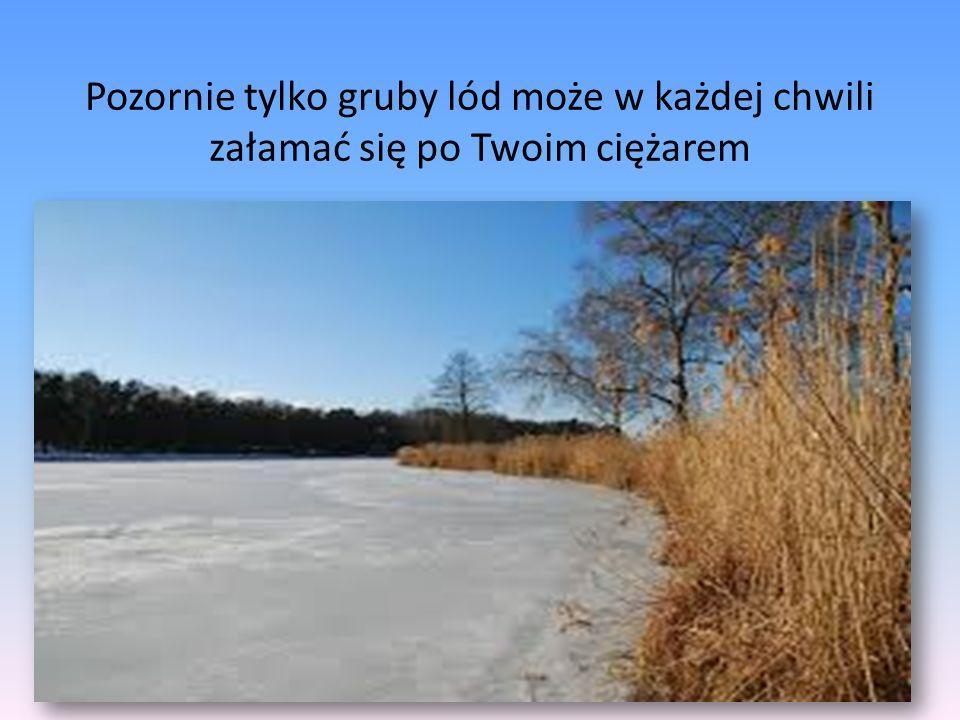 Pozornie tylko gruby lód może w każdej chwili załamać się po Twoim ciężarem