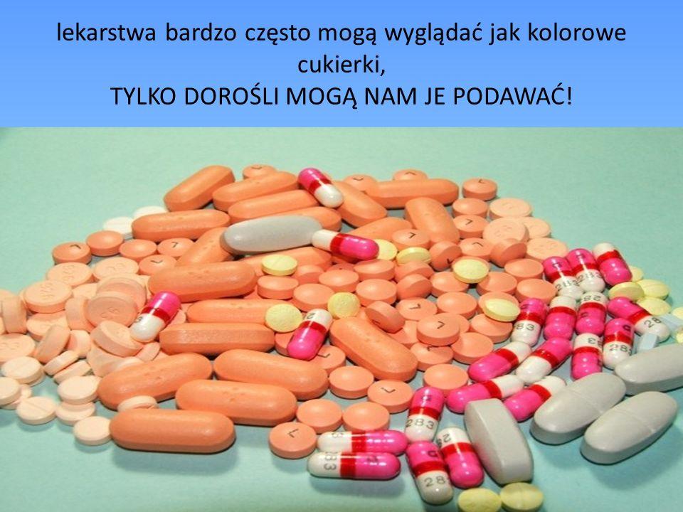 lekarstwa bardzo często mogą wyglądać jak kolorowe cukierki, TYLKO DOROŚLI MOGĄ NAM JE PODAWAĆ!