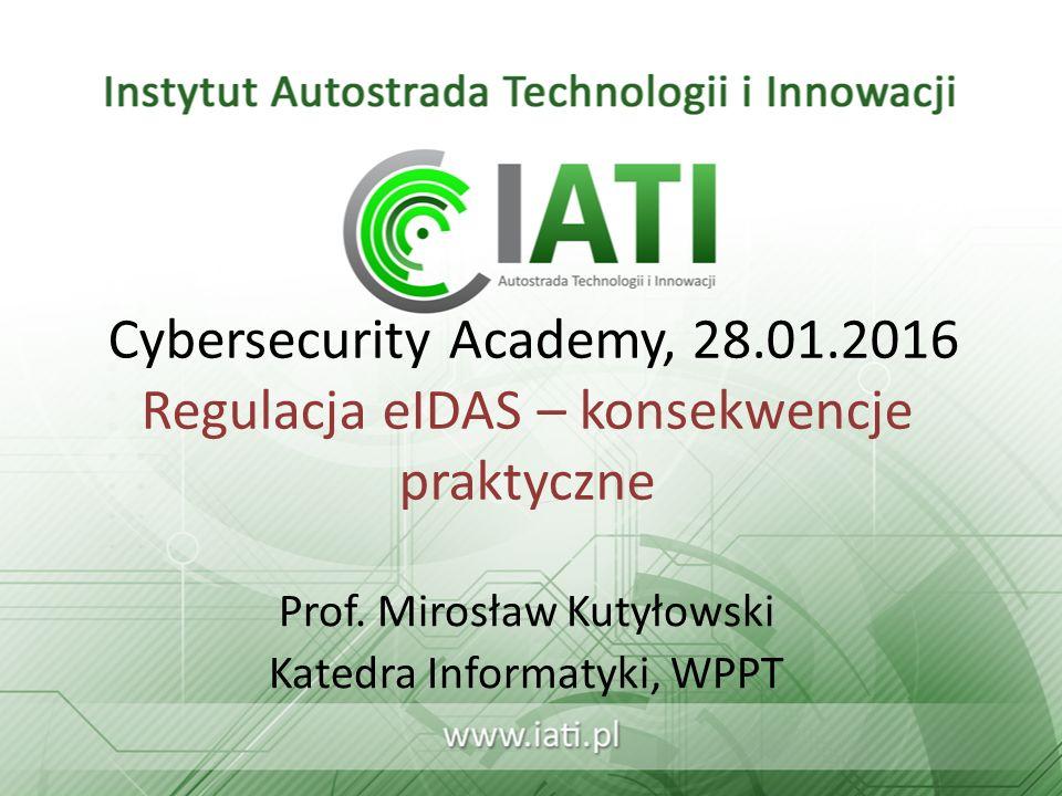 Cybersecurity Academy, 28.01.2016 Regulacja eIDAS – konsekwencje praktyczne Prof. Mirosław Kutyłowski Katedra Informatyki, WPPT