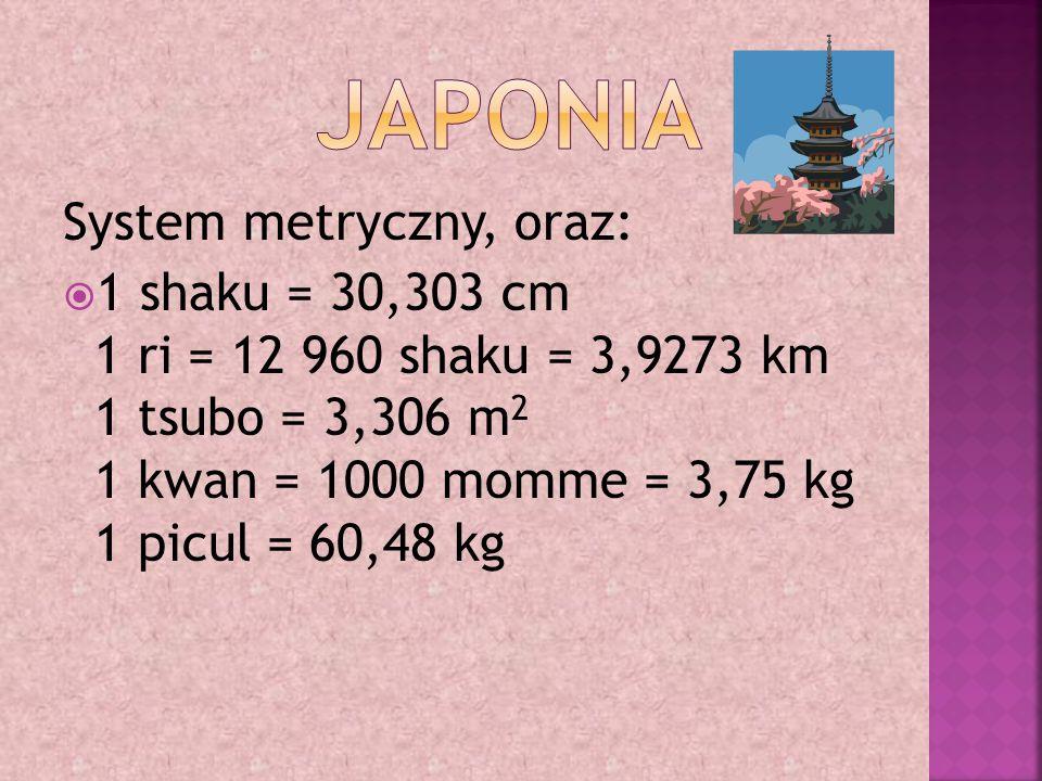System metryczny, oraz:  1 shaku = 30,303 cm 1 ri = 12 960 shaku = 3,9273 km 1 tsubo = 3,306 m 2 1 kwan = 1000 momme = 3,75 kg 1 picul = 60,48 kg